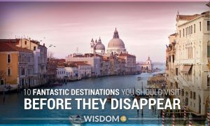 10 Fantastic Destinations You Should Visit Before They Disappear