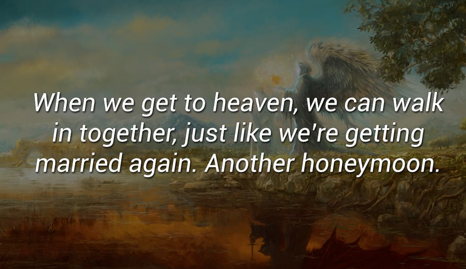 When we get to heaven, we can walk in together, just like we're getting married again. Another honeymoon.